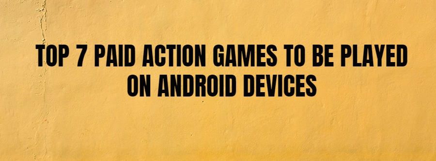 TOP 7 PAID ACTION GAMES TO BE PLAYED ON ANDROID DEVICES