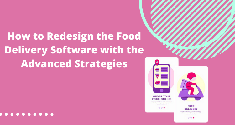 How to Redesign the Food Delivery Software with the Advanced Strategies